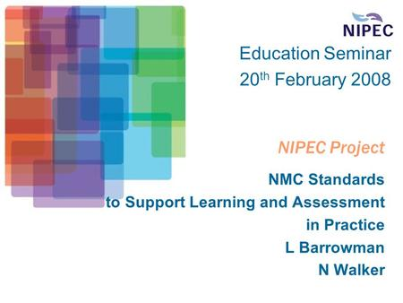NIPEC Project NMC Standards to Support Learning and Assessment in Practice L Barrowman N Walker Education Seminar 20 th February 2008.