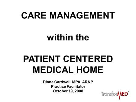 CARE MANAGEMENT within the PATIENT CENTERED MEDICAL HOME Diane Cardwell, MPA, ARNP Practice Facilitator October 19, 2008.
