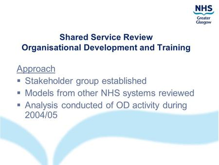Shared Service Review Organisational Development and Training Approach  Stakeholder group established  Models from other NHS systems reviewed  Analysis.