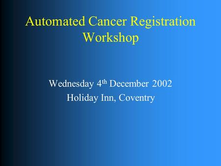 Automated Cancer Registration Workshop Wednesday 4 th December 2002 Holiday Inn, Coventry.