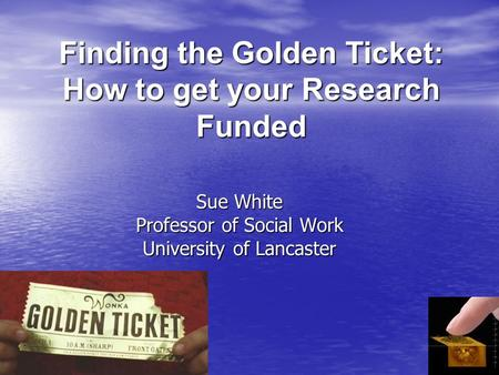 Finding the Golden Ticket: How to get your Research Funded Sue White Professor of Social Work University of Lancaster.