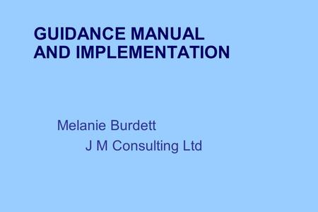 GUIDANCE MANUAL AND IMPLEMENTATION Melanie Burdett J M Consulting Ltd.