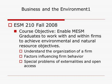 Business and the Environment1  ESM 210 Fall 2008 Course Objective: Enable MESM Graduates to work with and within firms to achieve environmental and natural.