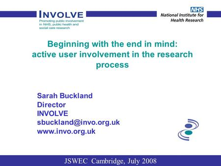 Beginning with the end in mind: active user involvement in the research process Sarah Buckland Director INVOLVE  JSWEC.
