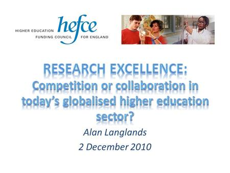 Alan Langlands 2 December 2010.  £2.9bn (40%) reduction from £7.1bn Higher Education resource budget by 2014-15  possibly more substantial cuts in HEFCE.