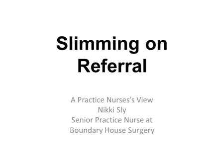Slimming on Referral A Practice Nurses's View Nikki Sly Senior Practice Nurse at Boundary House Surgery.