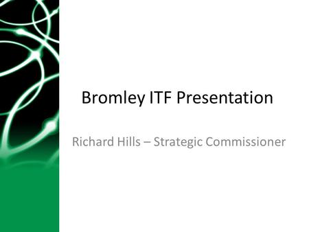 Bromley ITF Presentation Richard Hills – Strategic Commissioner.