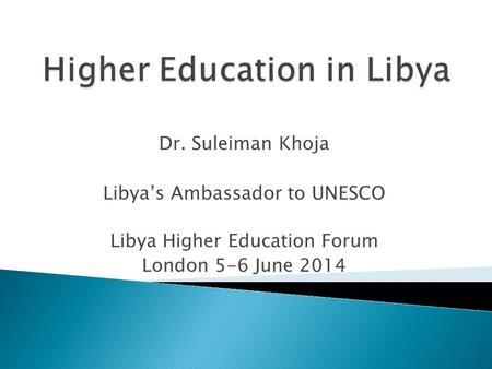 Dr. Suleiman Khoja Libya's Ambassador to UNESCO Libya Higher Education Forum London 5-6 June 2014.