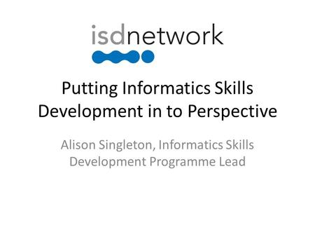 Putting Informatics Skills Development in to Perspective Alison Singleton, Informatics Skills Development Programme Lead.