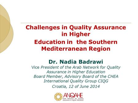 Challenges in Quality Assurance in Higher Education in the Southern Mediterranean Region Dr. Nadia Badrawi Vice President of the Arab Network for Quality.