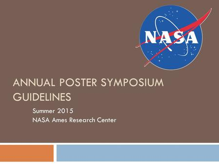 ANNUAL POSTER SYMPOSIUM GUIDELINES Summer 2015 NASA Ames Research Center.