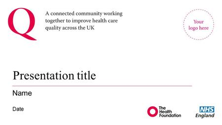 Presentation title Name Date. About Q 2 New initiative led by the Health Foundation and supported and co-funded by NHS England Will connect hundreds (ultimately.