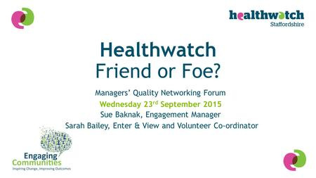 Healthwatch Friend or Foe? Managers' Quality Networking Forum Sue Baknak, Engagement Manager Sarah Bailey, Enter & View and Volunteer Co-ordinator Wednesday.