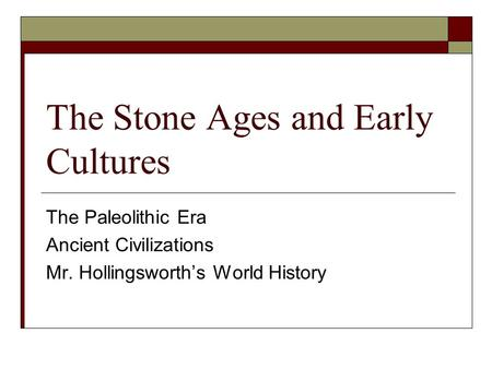 The Stone Ages and Early Cultures The Paleolithic Era Ancient Civilizations Mr. Hollingsworth's World History.