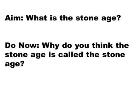Aim: What is the stone age? Do Now: Why do you think the stone age is called the stone age?