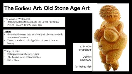 The Earliest Art: Old Stone Age Art The Venus of Willendorf feminine, statuettes dating to the Upper Paleolithic Period (45,000-10,000 years ago) Venus.