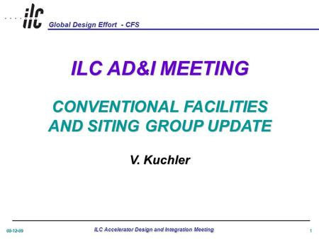Global Design Effort - CFS 08-12-09 ILC Accelerator Design and Integration Meeting 1 ILC AD&I MEETING CONVENTIONAL FACILITIES AND SITING GROUP UPDATE V.