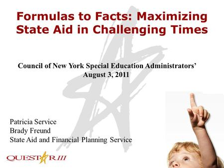 1 Formulas to Facts: Maximizing State Aid in Challenging Times Council of New York Special Education Administrators' August 3, 2011 Patricia Service Brady.