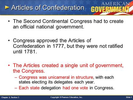 Copyright © Pearson Education, Inc.Slide 1 Chapter 2, Section 3 Articles of Confederation The Second Continental Congress had to create an official national.