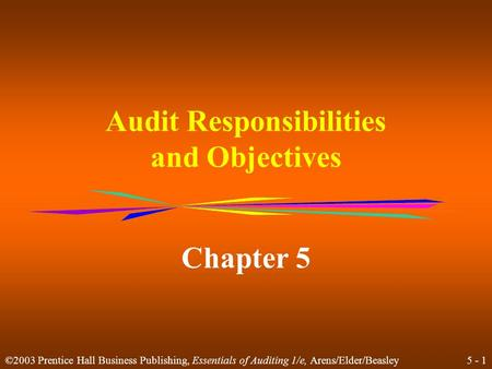5 - 1 ©2003 Prentice Hall Business Publishing, Essentials of Auditing 1/e, Arens/Elder/Beasley Audit Responsibilities and Objectives Chapter 5.