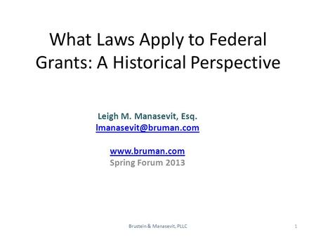 What Laws Apply to Federal Grants: A Historical Perspective Leigh M. Manasevit, Esq. Brustein & Manasevit, PLLC  Spring.