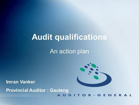 Audit qualifications An action plan Imran Vanker Provincial Auditor : Gauteng.