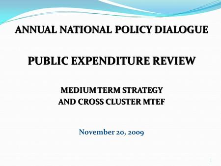 1 ANNUAL NATIONAL POLICY DIALOGUE PUBLIC EXPENDITURE REVIEW MEDIUM TERM STRATEGY AND CROSS CLUSTER MTEF November 20, 2009.