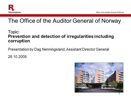 1 The Office of the Auditor General of Norway Topic: Prevention and detection of irregularities including corruption Presentation by Dag Nenningsland,