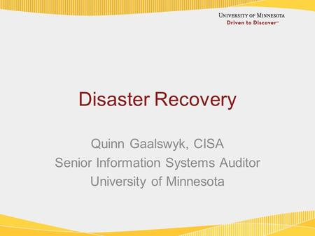 Disaster Recovery Quinn Gaalswyk, CISA Senior Information Systems Auditor University of Minnesota.