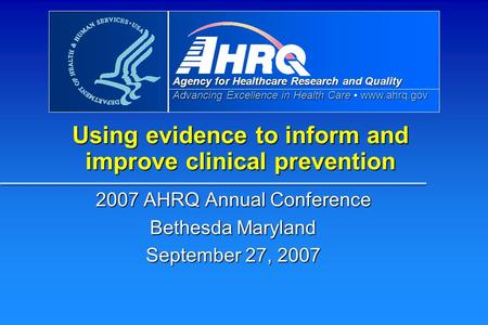 Agency for Healthcare Research and Quality Advancing Excellence in Health Care www.ahrq.gov Using evidence to inform and improve clinical prevention 2007.