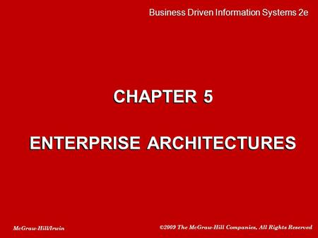 McGraw-Hill/Irwin ©2009 The McGraw-Hill Companies, All Rights Reserved CHAPTER 5 ENTERPRISE ARCHITECTURES CHAPTER 5 ENTERPRISE ARCHITECTURES Business Driven.