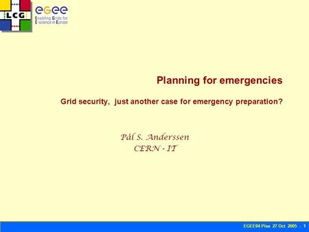 EGEE04 Pisa 27 Oct 2005 - 1 Planning for emergencies Grid security, just another case for emergency preparation? Pål S. Anderssen CERN - IT.