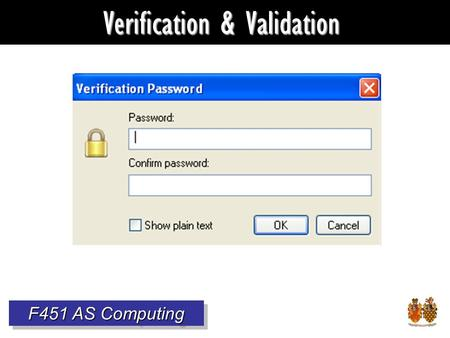 Verification & Validation F451 AS Computing. Why check data? It's useless if inaccurate. Also, wrong data: Can be annoying Can cost a fortune Can be dangerous.