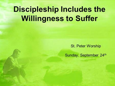 Discipleship Includes the Willingness to Suffer St. Peter Worship Sunday, September 24 th.