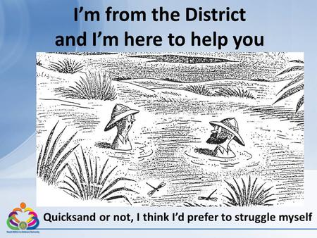 I'm from the District and I'm here to help you Quicksand or not, I think I'd prefer to struggle myself.