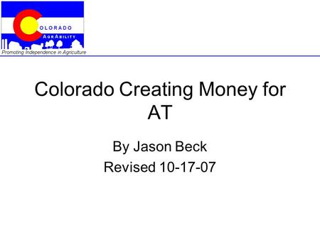 Promoting Independence in Agriculture Colorado Creating Money for AT By Jason Beck Revised 10-17-07.