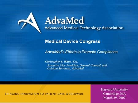 1 Harvard University Cambridge, MA March 29, 2007 Medical Device Congress AdvaMed's Efforts to Promote Compliance Christopher L. White, Esq. Executive.