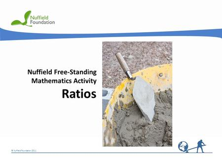 © Nuffield Foundation 2011 Nuffield Free-Standing Mathematics Activity Ratios.