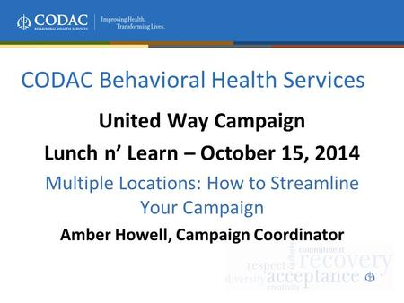 CODAC Behavioral Health Services United Way Campaign Lunch n' Learn – October 15, 2014 Multiple Locations: How to Streamline Your Campaign Amber Howell,