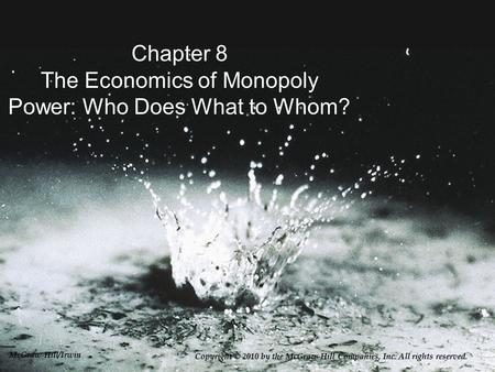 Chapter 8 The Economics of Monopoly Power: Who Does What to Whom? Copyright © 2010 by the McGraw-Hill Companies, Inc. All rights reserved. McGraw-Hill/Irwin.