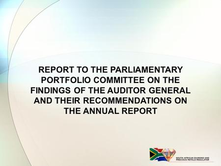 REPORT TO THE PARLIAMENTARY PORTFOLIO COMMITTEE ON THE FINDINGS OF THE AUDITOR GENERAL AND THEIR RECOMMENDATIONS ON THE ANNUAL REPORT.