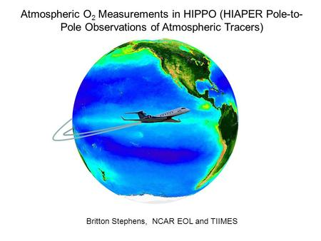 Atmospheric O 2 Measurements in HIPPO (HIAPER Pole-to- Pole Observations of Atmospheric Tracers) Britton Stephens, NCAR EOL and TIIMES.