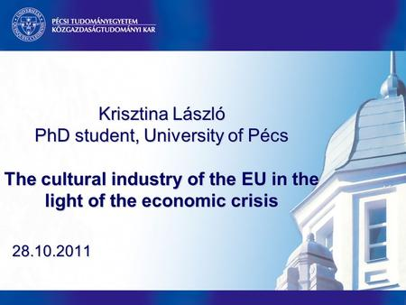 Krisztina László PhD student, University of Pécs The cultural industry of the EU in the light of the economic crisis 28.10.2011.