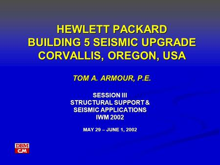 HEWLETT PACKARD BUILDING 5 SEISMIC UPGRADE CORVALLIS, OREGON, USA TOM A. ARMOUR, P.E. SESSION III STRUCTURAL SUPPORT & SEISMIC APPLICATIONS IWM 2002 MAY.