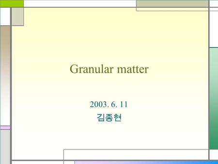 Granular matter 2003. 6. 11 김종현. Contents What is granular matter? A study about granular matter Size segregation & Mixing Conclusion & References.