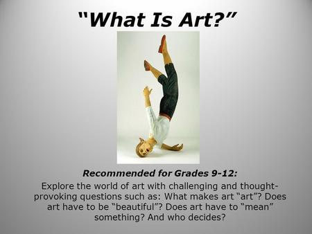 """What Is Art?"" Recommended for Grades 9-12: Explore the world of art with challenging and thought- provoking questions such as: What makes art ""art""? Does."