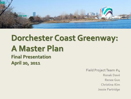 Dorchester Coast Greenway: A Master Plan Final Presentation April 20, 2011 Field Project Team #4 Ronak Davé Renee Guo Christina Kim Jessie Partridge.
