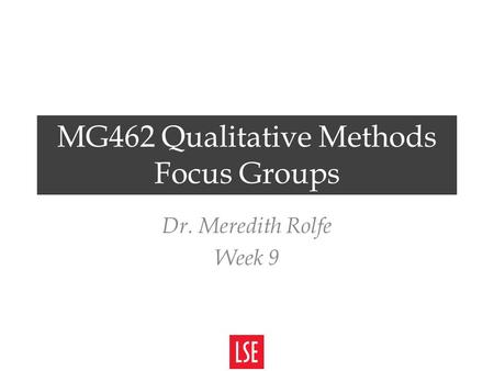 MG462 Qualitative Methods Focus Groups Dr. Meredith Rolfe Week 9.