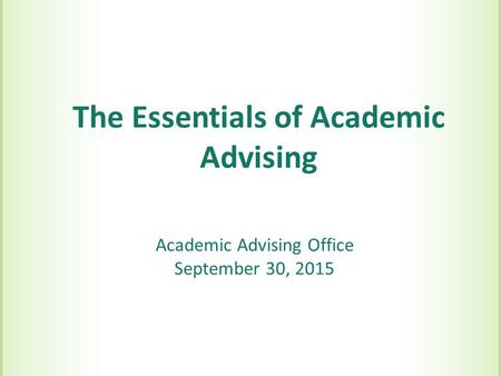 The Essentials of Academic Advising Academic Advising Office September 30, 2015.