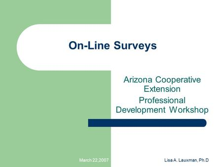 March 22,2007Lisa A. Lauxman, Ph.D On-Line Surveys Arizona Cooperative Extension Professional Development Workshop.